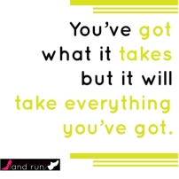 You've got what it takes but it will take everything you've got.