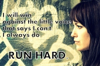 I will win against the little voice that says I can't. I always do. Run Hard.