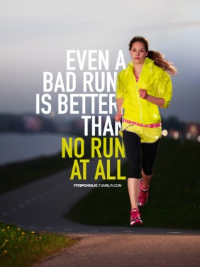 Even a bad run is better than no run at all.