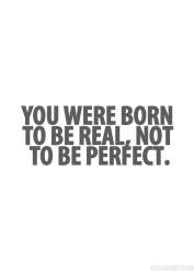 You were born to be real, not to be perfect.