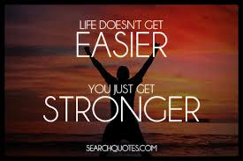 Life doesn't get easier, you just get stronger.