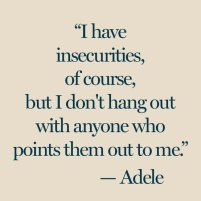 """""""I have insecurities, of course, but I don't hang out with anyone who points them out to me."""" Adele"""