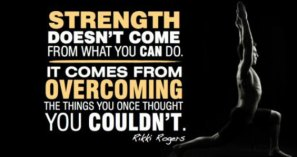 Strength doesn't come from what you can do. It comes from overcoming things you once thought you couldn't.
