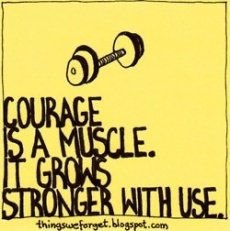 Courage is a muscle. It grows stronger with use.