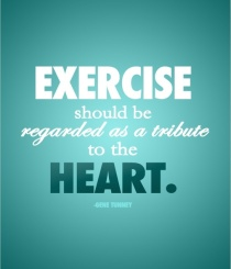 Exercise should be regarded as a tribute to the heart.
