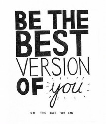 Be the best version of you. Do the best you can.