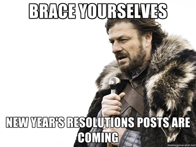 Brace yourselves New Year's Resolutions Posts Coming