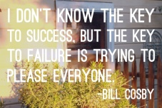 I don't know the key to success. But the key to failure is trying to please everyone. Bill Cosby {Piloting Paper Airplanes}