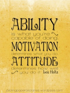 Ability is what you're capable of doing. Motivation determines what you do. Attitude determines how well you do it. Lou Holtz {Piloting Paper Airplanes}