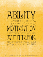 Ability is what you're capable of. Motivation determines what you do. Attitude determines how well you do it. Lou Holtz. {Piloting Paper Airplanes}