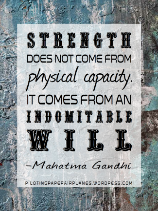 Strength does not from physical capacity. It comes from an indomitable will. Gandhi. {Piloting Paper Airplanes}